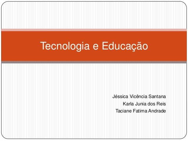 Jéssica Vicência Santana Karla Junia dos Reis Taciane Fatima Andrade Tecnologia e Educação