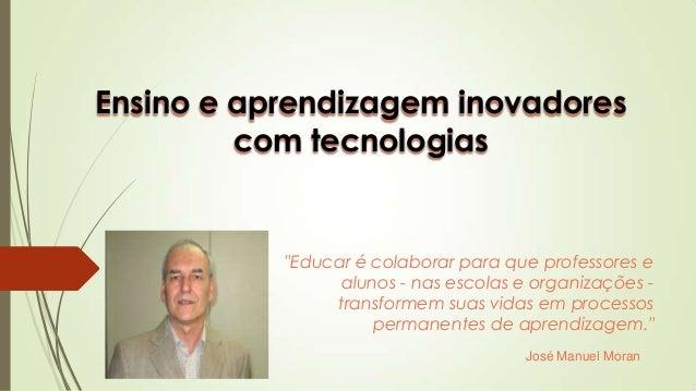 Ensino e aprendizagem inovadores com tecnologias ″Educar é colaborar para que professores e alunos - nas escolas e organiz...