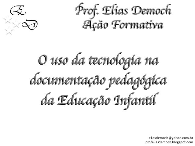 E D O uso da tecnologia na documentação pedagógica da Educação Infantil   eliasdemoch@yahoo.com.br     profeliasdemoc...