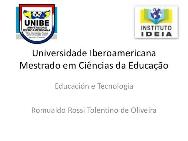 Universidade Iberoamericana Mestrado em Ciências da Educação Educación e Tecnologia Romualdo Rossi Tolentino de Oliveira