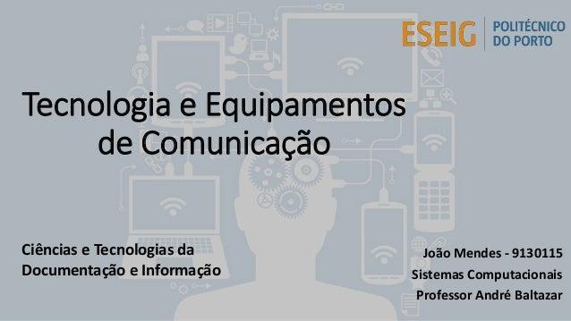 Tecnologia e Equipamentos de Comunicação João Mendes - 9130115 Sistemas Computacionais Professor André Baltazar Ciências e...