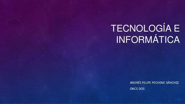 TECNOLOGÍA E INFORMÁTICA  ANDRÉS FELIPE PECHENE SÁNCHEZ ONCE DOS