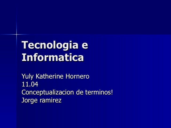 Tecnologia e Informatica  Yuly Katherine Hornero  11.04 Conceptualizacion de terminos! Jorge ramirez