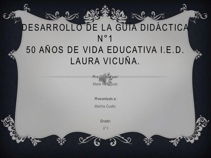 DESARROLLO DE LA GUÍA DIDÁCTICA               N°1 50 AÑOS DE VIDA EDUCATIVA I.E.D.         LAURA VICUÑA.              Pres...
