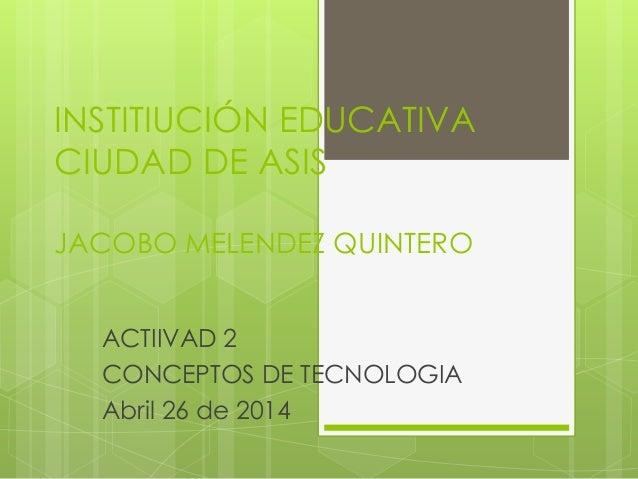 INSTITIUCIÓN EDUCATIVA CIUDAD DE ASIS JACOBO MELENDEZ QUINTERO ACTIIVAD 2 CONCEPTOS DE TECNOLOGIA Abril 26 de 2014