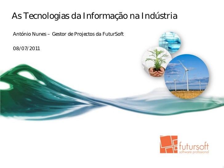 As Tecnologias da Informação na IndústriaAntónio Nunes – Gestor de Projectos da FuturSoft08/07/2011