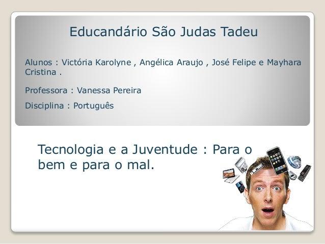 Educandário São Judas Tadeu  Alunos : Victória Karolyne , Angélica Araujo , José Felipe e Mayhara  Cristina .  Professora ...