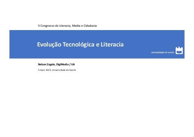 Evolução Tecnológica e Literacia Nelson Zagalo, DigiMedia / UA 3 maio 2019, Universidade de Aveiro V Congresso de Literaci...
