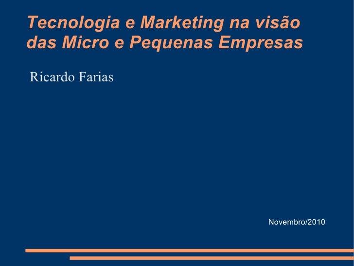 Tecnologia e Marketing na visão das Micro e Pequenas Empresas <ul><li>Ricardo Farias </li></ul>Novembro/2010