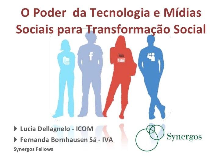 O Poder  da Tecnologia e Mídias Sociais para Transformação Social <ul><li>Lucia Dellagnelo - ICOM </li></ul><ul><li>Fernan...