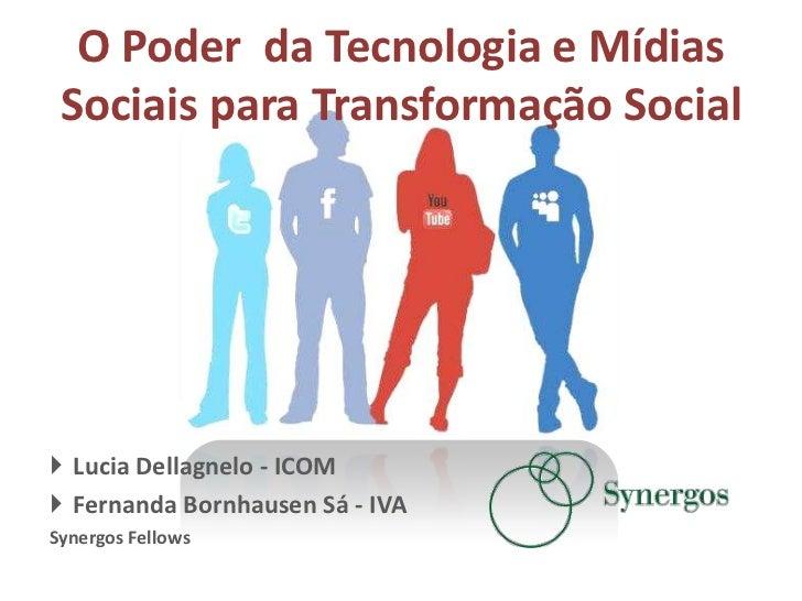 O Poder da Tecnologia e Mídias Sociais para Transformação Social Lucia Dellagnelo - ICOM Fernanda Bornhausen Sá - IVASyn...