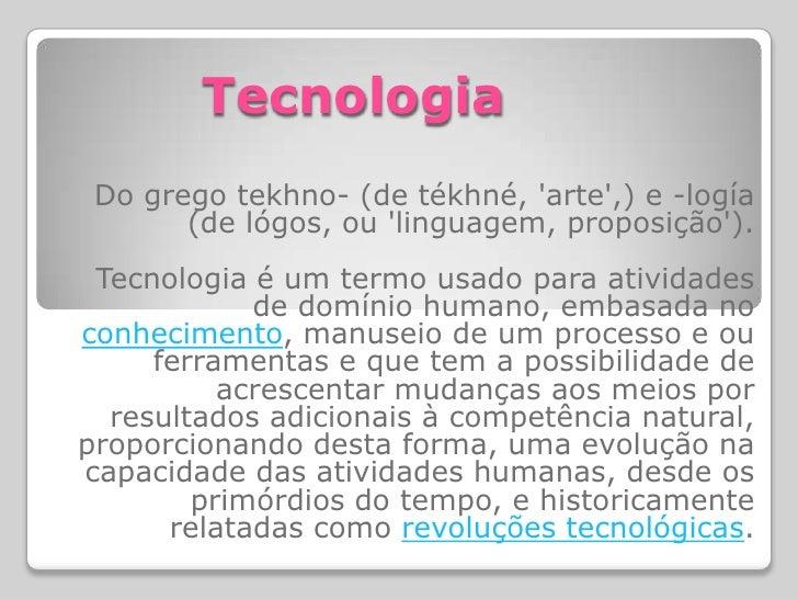 Tecnologia  Do grego tekhno- (de tékhné, 'arte',) e -logía        (de lógos, ou 'linguagem, proposição').  Tecnologia é um...