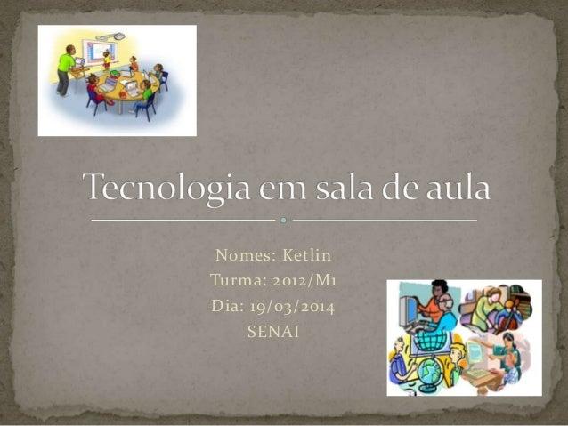 Nomes: Ketlin Turma: 2012/M1 Dia: 19/03/2014 SENAI