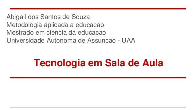 Tecnologia em Sala de Aula Abigail dos Santos de Souza Metodologia aplicada a educacao Mestrado em ciencia da educacao Uni...