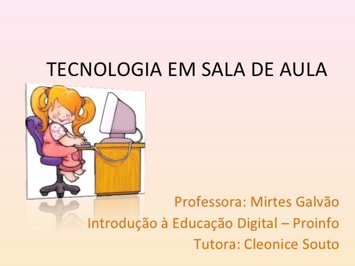 TECNOLOGIA EM SALA DE AULA                Professora: Mirtes Galvão   Introdução à Educação Digital – Proinfo             ...