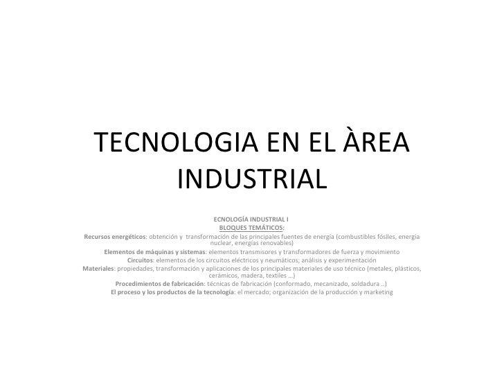 TECNOLOGIA EN EL ÀREA INDUSTRIAL ECNOLOGÍA INDUSTRIAL I   BLOQUES TEMÁTICOS : Recursos energéticos : obtención y transfor...