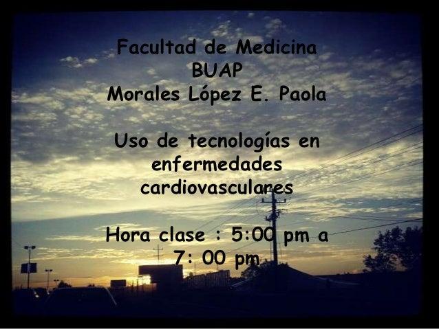 Facultad de Medicina         BUAPMorales López E. PaolaUso de tecnologías en   enfermedades  cardiovascularesHora clase : ...