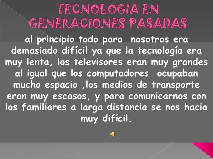 TECNOLOGIA EN GENERACIONES PASADAS<br />al principio todo para  nosotros era demasiado difícil ya que la tecnología era mu...