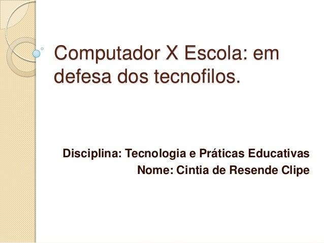 Computador X Escola: em defesa dos tecnofilos.  Disciplina: Tecnologia e Práticas Educativas Nome: Cintia de Resende Clipe