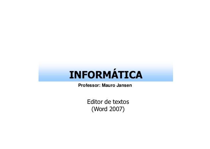 INFORMÁTICA Professor: Mauro Jansen    Editor de textos     (Word 2007)