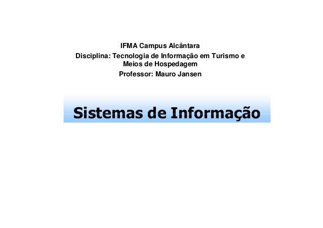 IFMA Campus Alcântara Disciplina: Tecnologia de Informação em Turismo e Meios de Hospedagem Professor: Mauro Jansen  Siste...