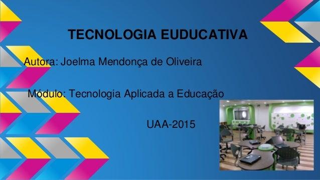 TECNOLOGIA EUDUCATIVA Autora: Joelma Mendonça de Oliveira Módulo: Tecnologia Aplicada a Educação UAA-2015