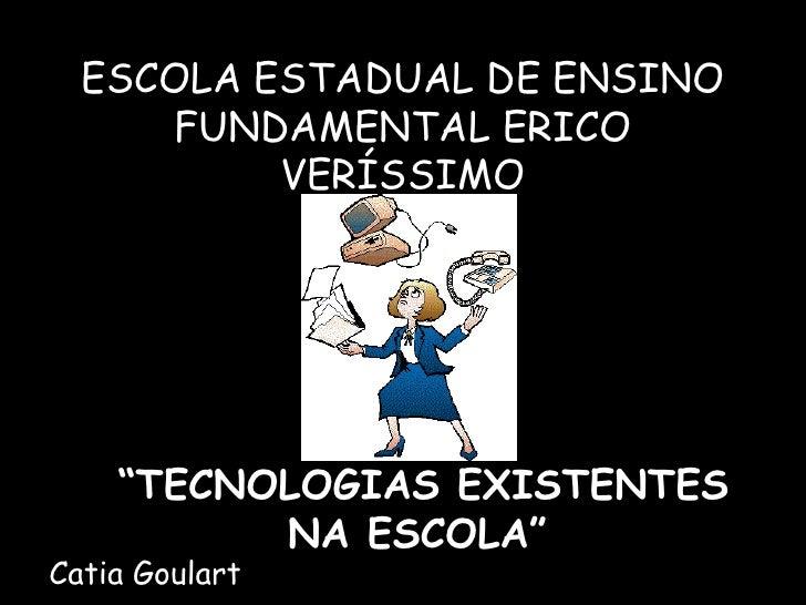 "ESCOLA ESTADUAL DE ENSINO FUNDAMENTAL ERICO VERÍSSIMO "" TECNOLOGIAS EXISTENTES NA ESCOLA""   Catia Goulart"