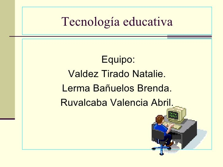 Tecnología educativa          Equipo:  Valdez Tirado Natalie. Lerma Bañuelos Brenda. Ruvalcaba Valencia Abril.