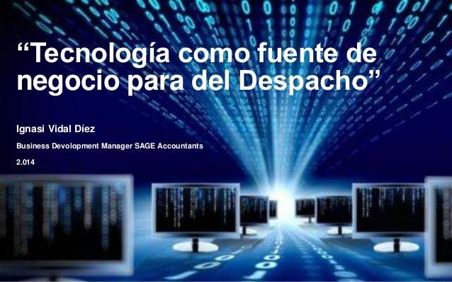 """""""Tecnología como fuente de  negocio para del Despacho""""  Ignasi Vidal Díez  Business Devolopment Manager SAGE Accountants  ..."""