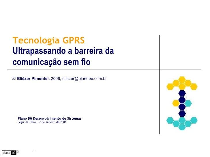 Tecnologia GPRS Ultrapassando a barreira da comunicação sem fio Eliézer Pimentel,  2006, eliezer@planobe.com.br Plano Bê D...