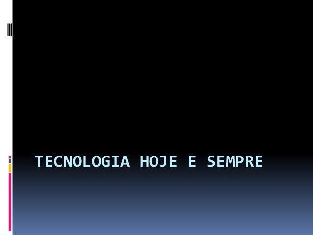 TECNOLOGIA HOJE E SEMPRE