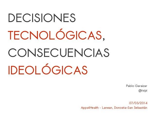 DECISIONES  TECNOLÓGICAS,  CONSECUENCIAS  IDEOLÓGICAS  Pablo Garaizar  @txipi  07/03/2014  Apps4Health – Lanean, Donostia-...