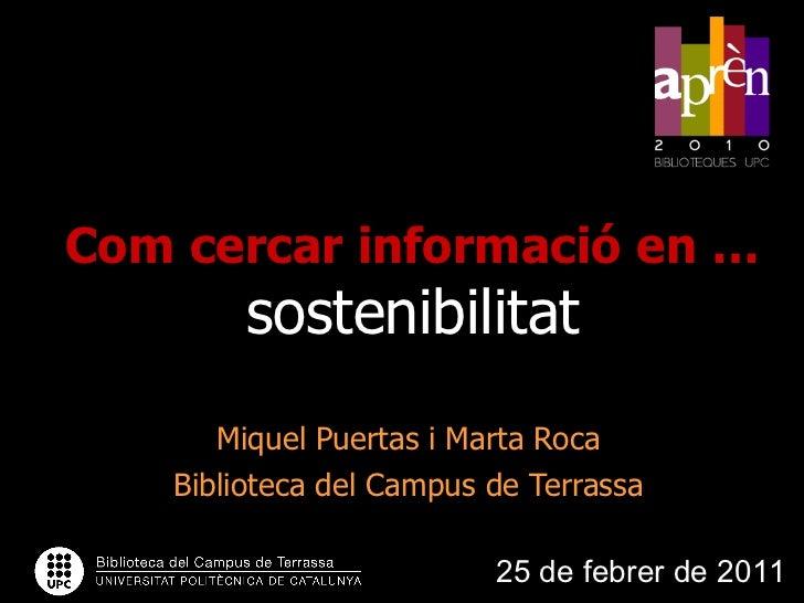 Com cercar informació en …   sostenibilitat Miquel Puertas i Marta Roca Biblioteca del Campus de Terrassa 25 de febrer de ...