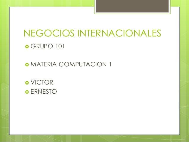 NEGOCIOS INTERNACIONALES  GRUPO 101  MATERIA COMPUTACION 1  VICTOR  ERNESTO