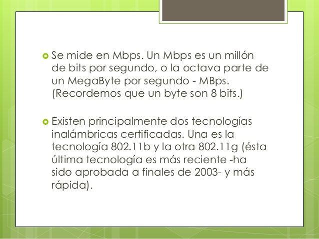  Se mide en Mbps. Un Mbps es un millón de bits por segundo, o la octava parte de un MegaByte por segundo - MBps. (Recorde...