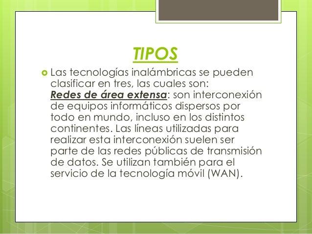 TIPOS  Las tecnologías inalámbricas se pueden clasificar en tres, las cuales son: Redes de área extensa: son interconexió...