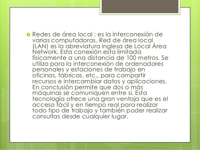  Redes de área local : es la interconexión de varias computadoras. Red de área local (LAN) es la abreviatura inglesa de L...