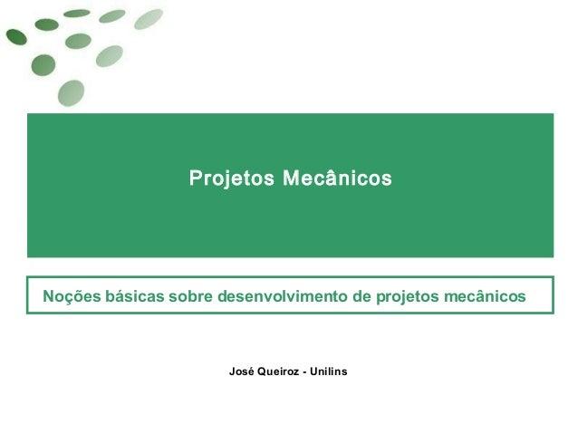 Projetos MecânicosNoções básicas sobre desenvolvimento de projetos mecânicosJosé Queiroz - Unilins
