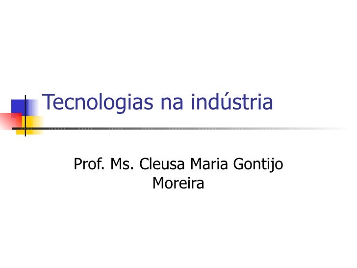 Tecnologias na indústria Prof. Ms. Cleusa Maria Gontijo Moreira