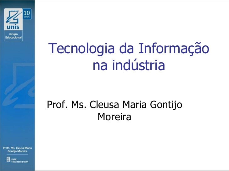 Tecnologia da Informação      na indústriaProf. Ms. Cleusa Maria Gontijo            Moreira