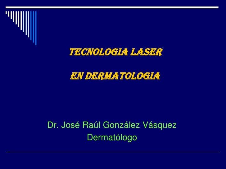 TECNOLOGIA LASER EN DERMATOLOGIA<br />Dr. José Raúl González Vásquez<br />Dermatólogo<br />
