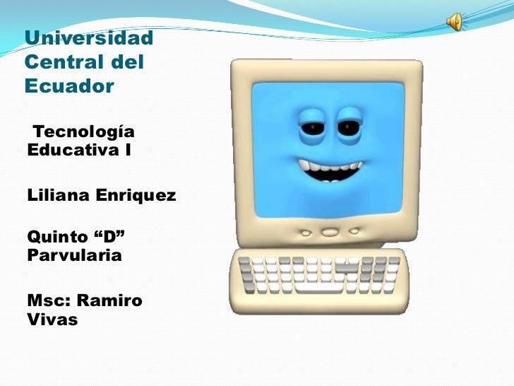 """UniversidadCentral delEcuadorTecnologíaEducativa ILiliana EnriquezQuinto """"D""""ParvulariaMsc: RamiroVivas"""