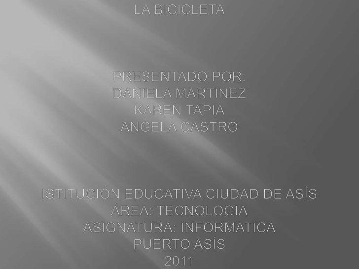 LA BICICLETAPRESENTADO POR:DANIELA MARTINEZKAREN TAPIAANGELA CASTROISTITUCIÓN EDUCATIVA CIUDAD DE ASÍSÁREA: TECNOLOGIAASIG...