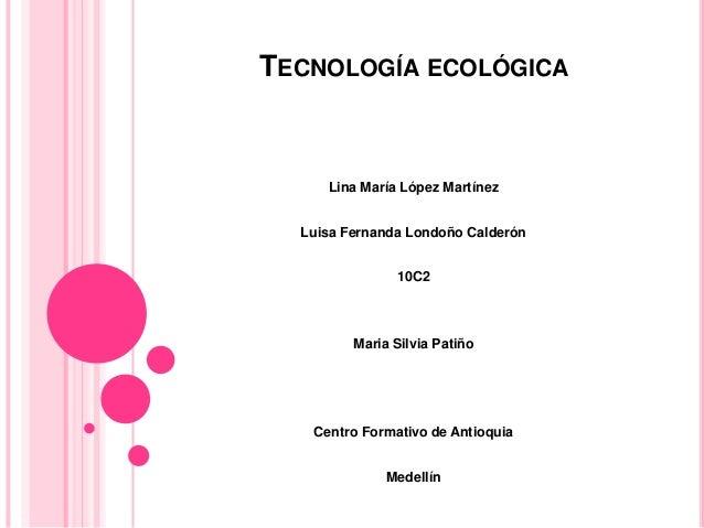 TECNOLOGÍA ECOLÓGICA Lina María López Martínez Luisa Fernanda Londoño Calderón 10C2 Maria Silvia Patiño Centro Formativo d...