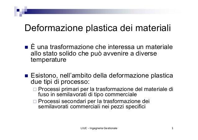 Deformazione plastica dei materiali È una trasformazione che interessa un materiale allo stato solido che può avvenire a d...