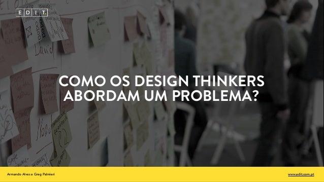 COMO OS DESIGN THINKERS ABORDAM UM PROBLEMA? Armando Alves e Greg Palmieri www.edit.com.pt