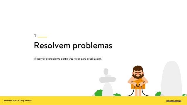 Resolvem problemas Resolver o problema certo traz valor para o utilizador. 1 Armando Alves e Greg Palmieri www.edit.com.pt