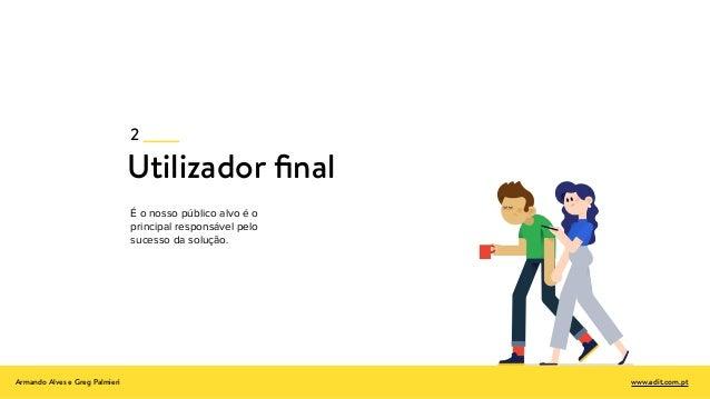 Utilizador final É o nosso público alvo é o principal responsável pelo sucesso da solução. 2 Armando Alves e Greg Palmieri ...