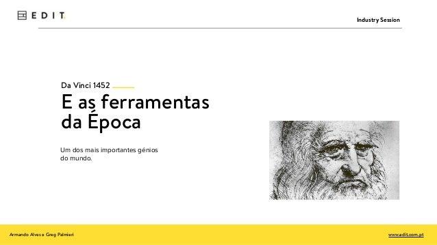 Armando Alves e Greg Palmieri Industry Session www.edit.com.pt Da Vinci 1452 E as ferramentas da Época Um dos mais importa...