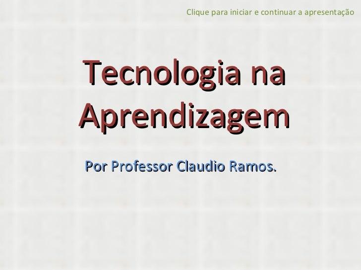 Tecnologia na Aprendizagem Por Professor Claudio Ramos. Clique para iniciar e continuar a apresentação